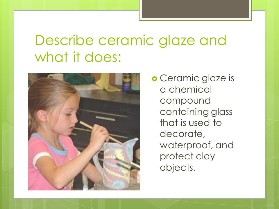 Describe ceramic glaze and what it does: