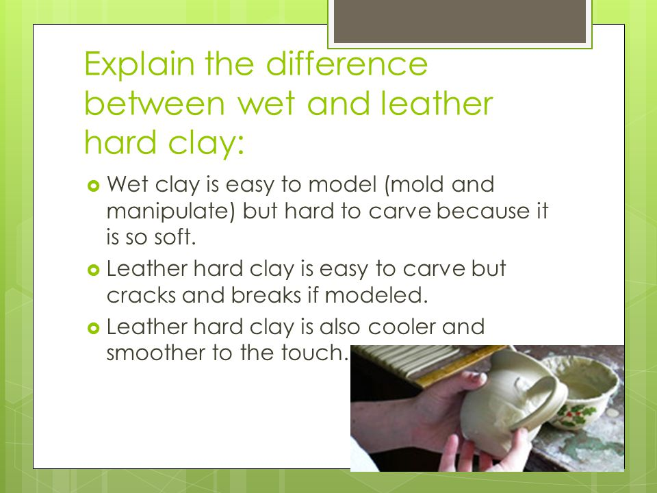 Explain the difference between wet and leather hard clay: