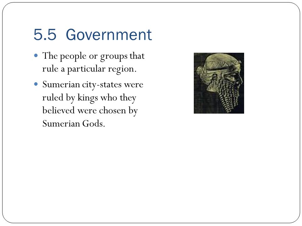 5.5 Government The people or groups that rule a particular region.