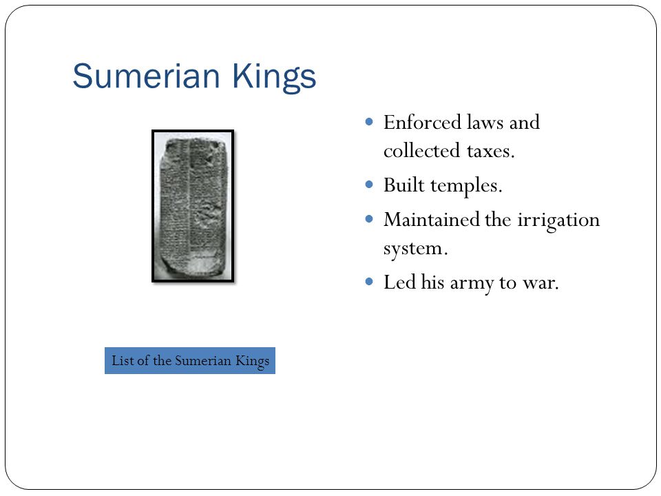 Sumerian Kings Enforced laws and collected taxes. Built temples.