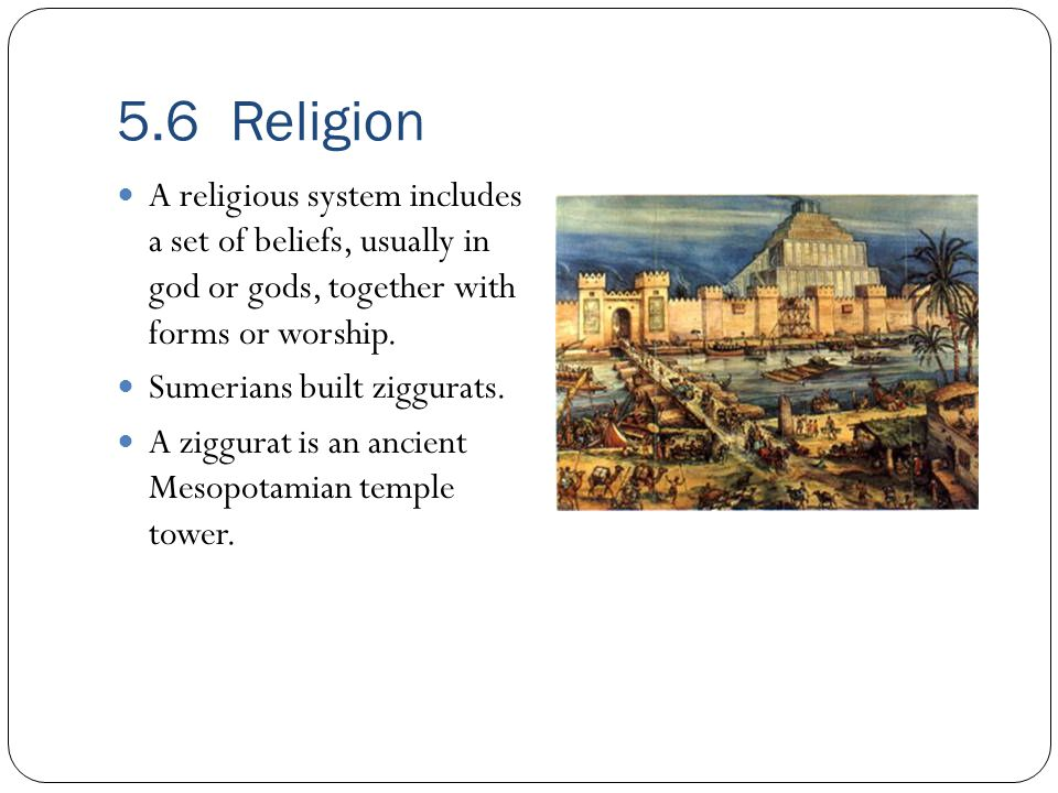 5.6 Religion A religious system includes a set of beliefs, usually in god or gods, together with forms or worship.