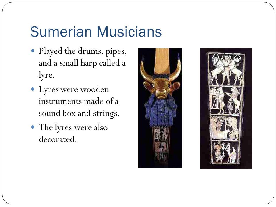 Sumerian Musicians Played the drums, pipes, and a small harp called a lyre. Lyres were wooden instruments made of a sound box and strings.