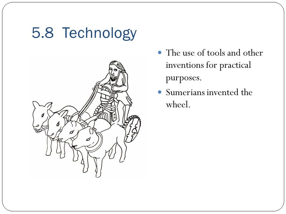 5.8 Technology The use of tools and other inventions for practical purposes.
