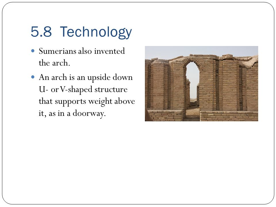 5.8 Technology Sumerians also invented the arch.