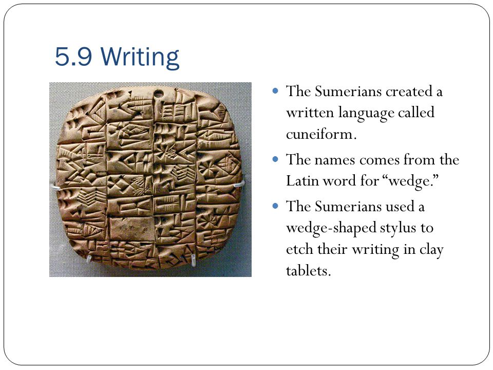 5.9 Writing The Sumerians created a written language called cuneiform.
