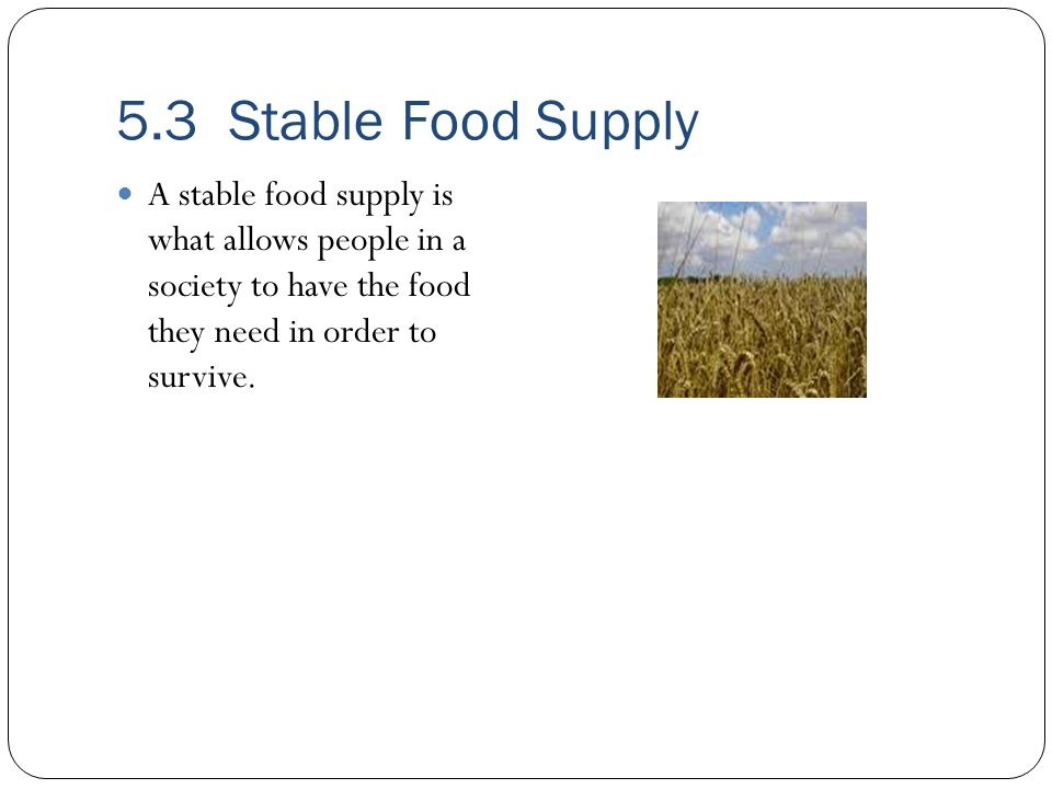 5.3 Stable Food Supply A stable food supply is what allows people in a society to have the food they need in order to survive.