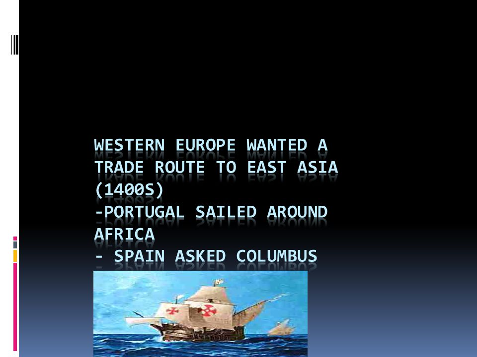 Western Europe wanted a trade route to East Asia (1400s) -Portugal sailed around Africa - Spain asked Columbus