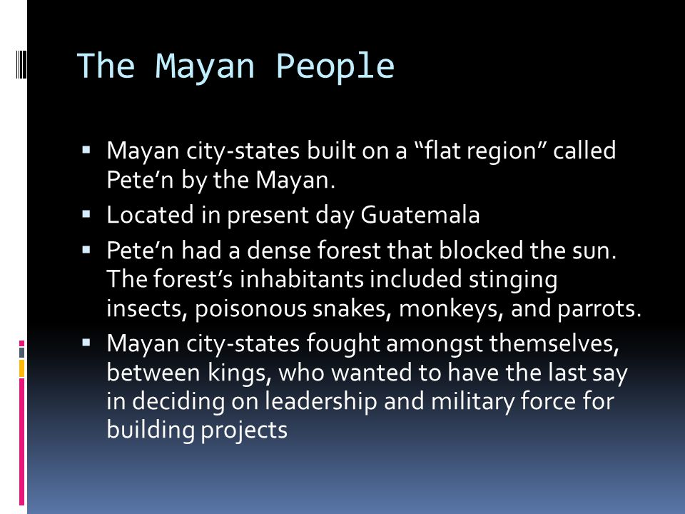 The Mayan People Mayan city-states built on a flat region called Pete'n by the Mayan. Located in present day Guatemala.