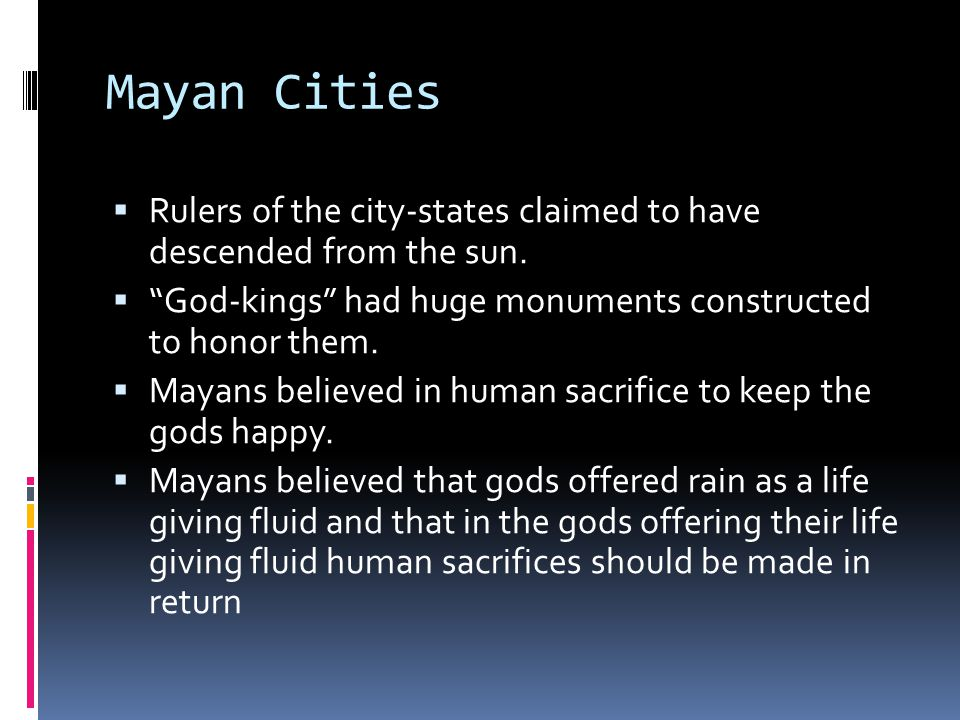 Mayan Cities Rulers of the city-states claimed to have descended from the sun. God-kings had huge monuments constructed to honor them.