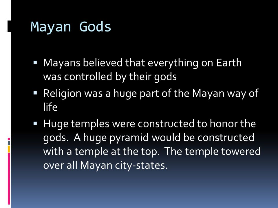 Mayan Gods Mayans believed that everything on Earth was controlled by their gods. Religion was a huge part of the Mayan way of life.