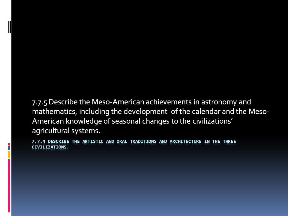 7.7.5 Describe the Meso-American achievements in astronomy and mathematics, including the development of the calendar and the Meso-American knowledge of seasonal changes to the civilizations' agricultural systems.