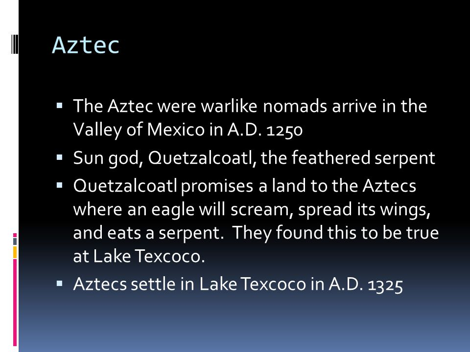 Aztec The Aztec were warlike nomads arrive in the Valley of Mexico in A.D. 1250. Sun god, Quetzalcoatl, the feathered serpent.