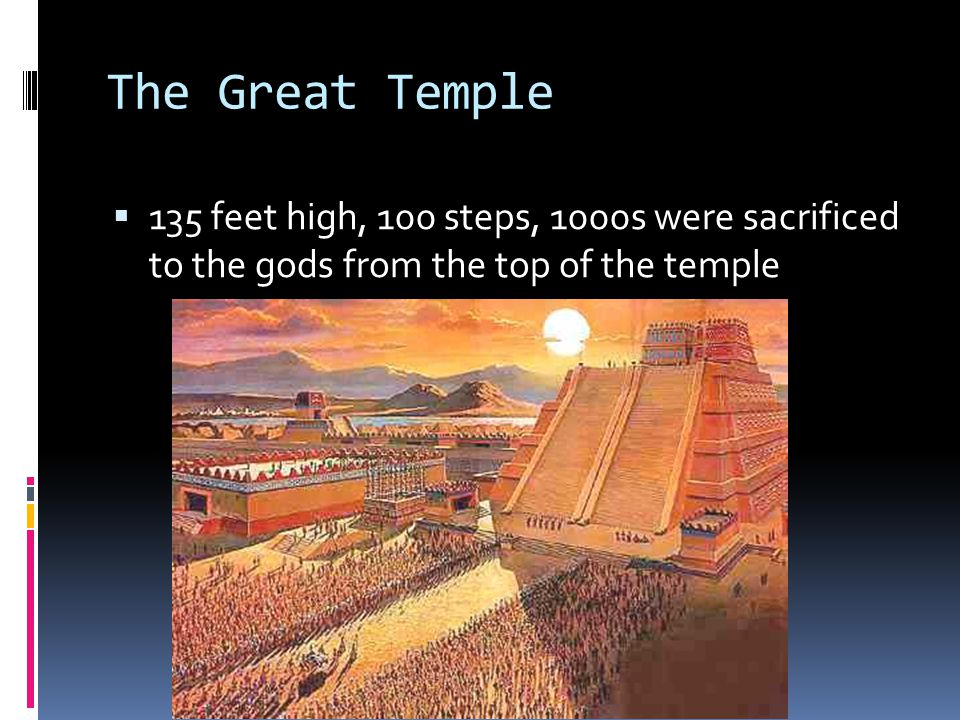 The Great Temple 135 feet high, 100 steps, 1000s were sacrificed to the gods from the top of the temple.