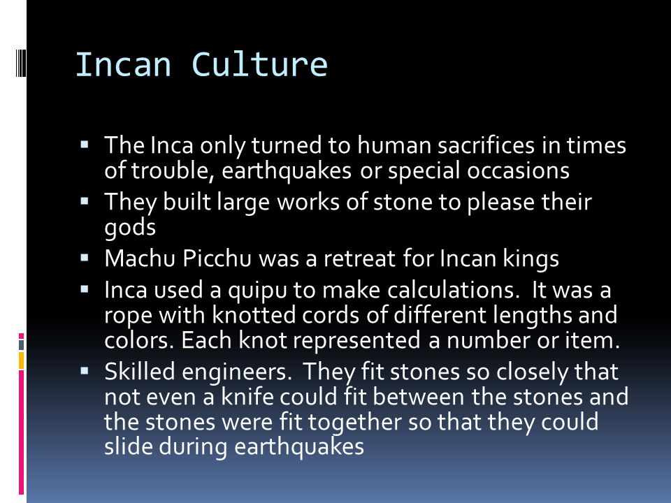 Incan Culture The Inca only turned to human sacrifices in times of trouble, earthquakes or special occasions.