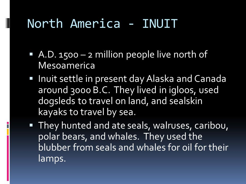 North America - INUIT A.D. 1500 – 2 million people live north of Mesoamerica.