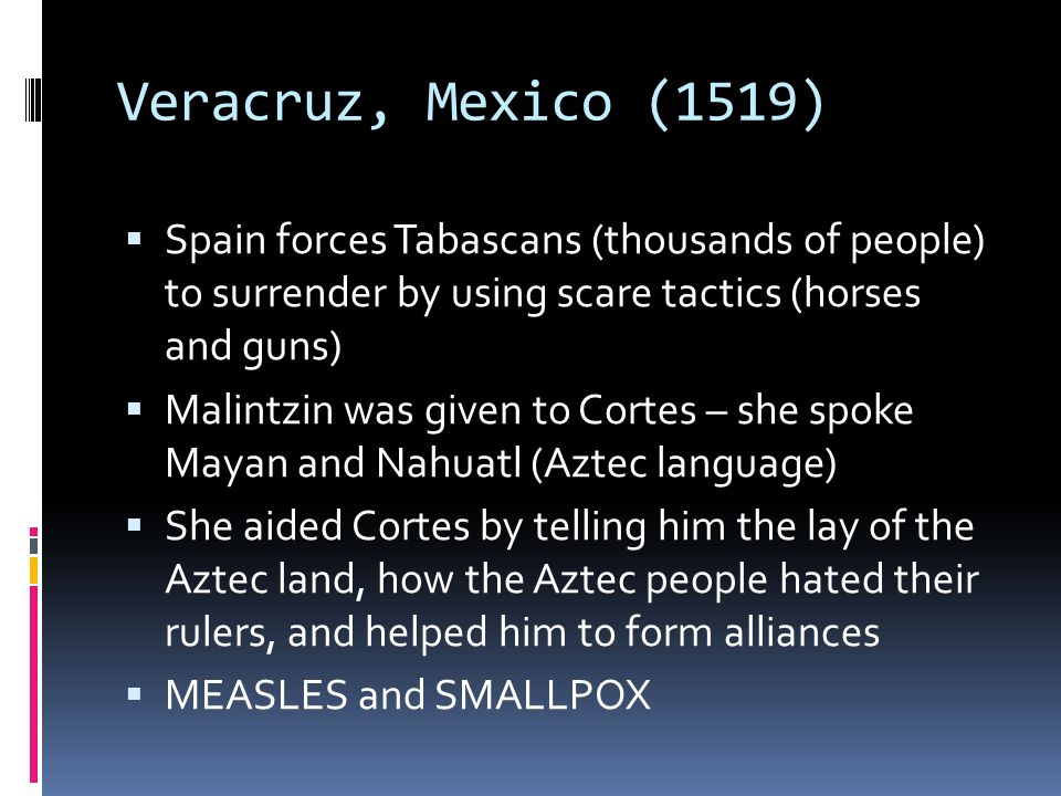 Veracruz, Mexico (1519) Spain forces Tabascans (thousands of people) to surrender by using scare tactics (horses and guns)