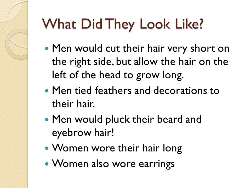 What Did They Look Like Men would cut their hair very short on the right side, but allow the hair on the left of the head to grow long.
