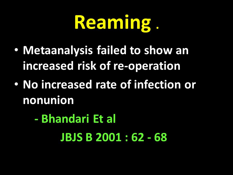 Reaming . Metaanalysis failed to show an increased risk of re-operation. No increased rate of infection or nonunion.