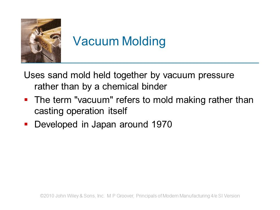 Vacuum Molding Uses sand mold held together by vacuum pressure rather than by a chemical binder.