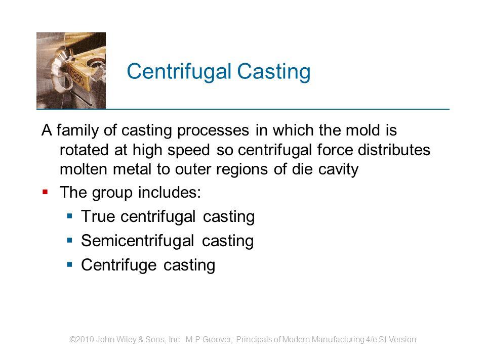 Centrifugal Casting True centrifugal casting Semicentrifugal casting