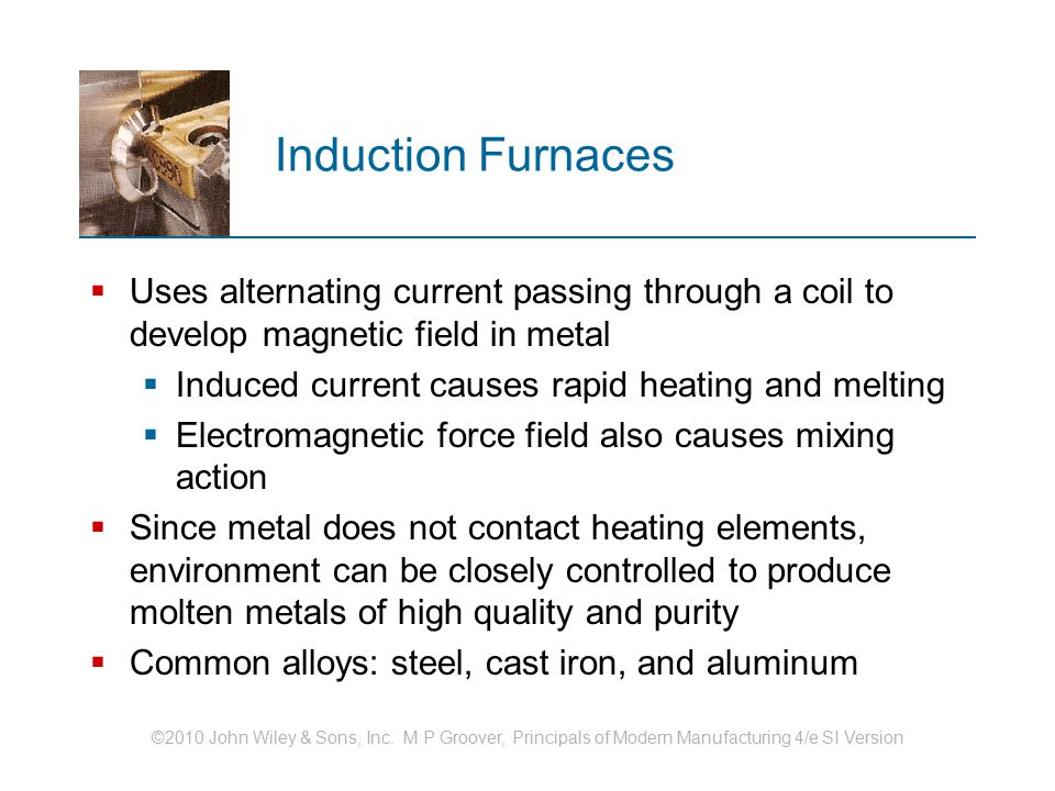 Induction Furnaces Uses alternating current passing through a coil to develop magnetic field in metal.