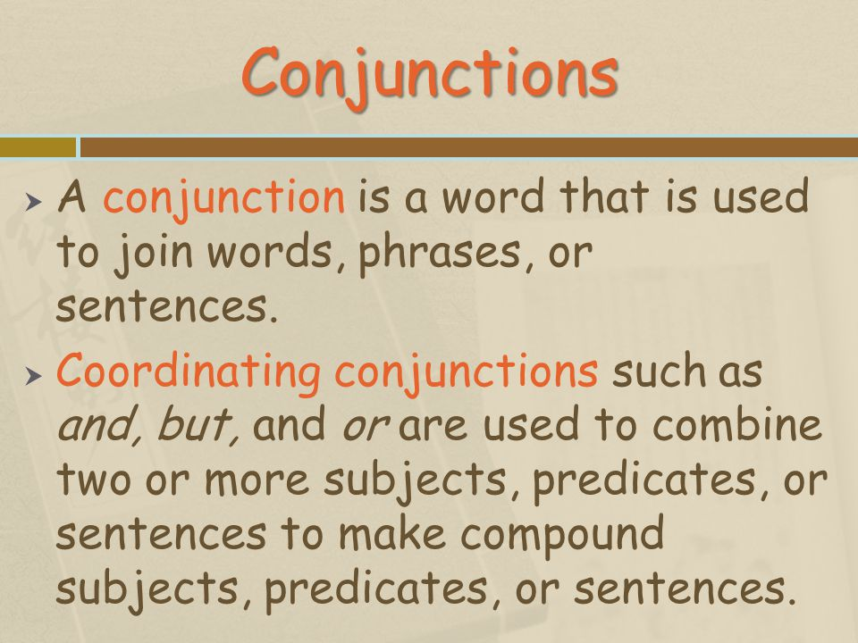 Conjunctions A conjunction is a word that is used to join words, phrases, or sentences.