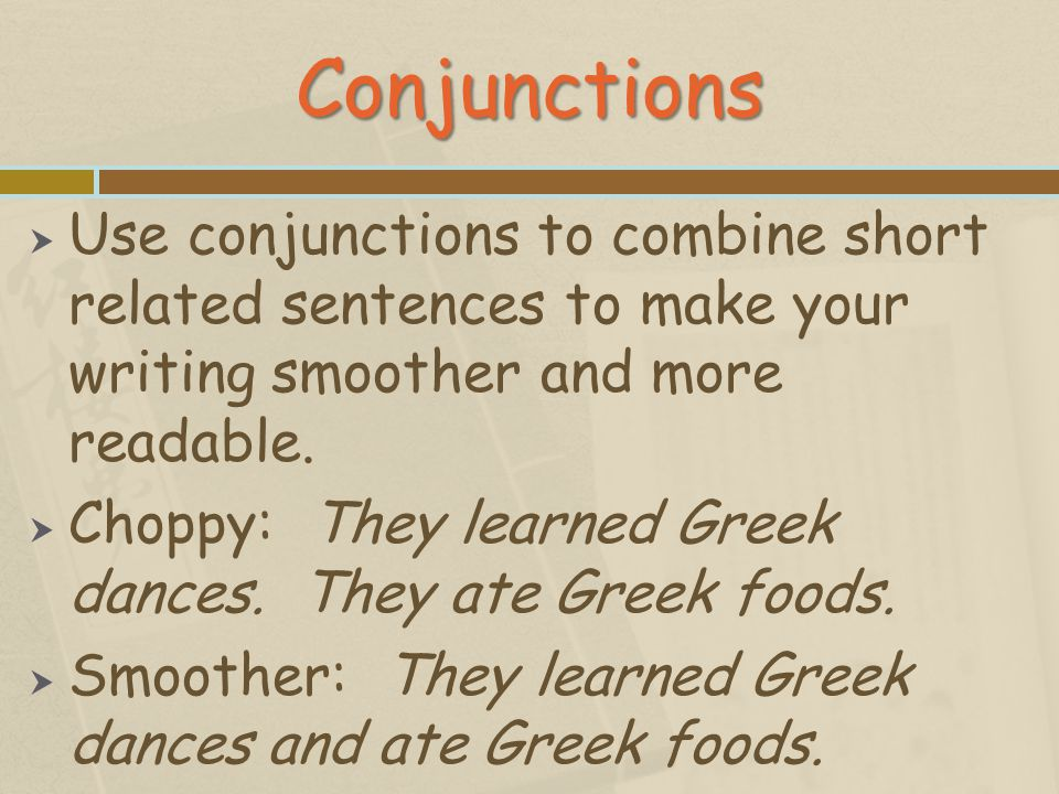 Conjunctions Use conjunctions to combine short related sentences to make your writing smoother and more readable.