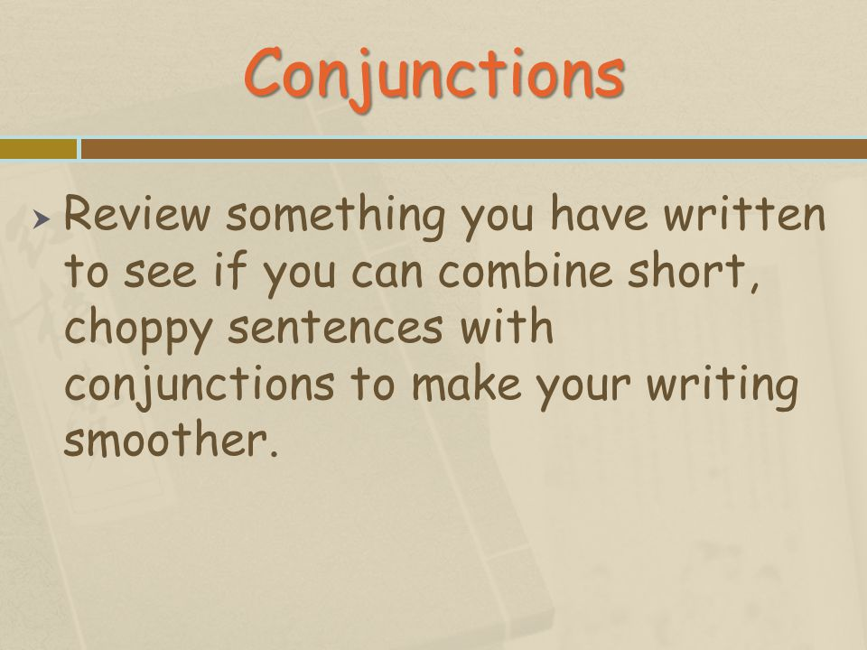 Conjunctions Review something you have written to see if you can combine short, choppy sentences with conjunctions to make your writing smoother.