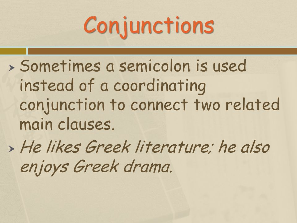 Conjunctions Sometimes a semicolon is used instead of a coordinating conjunction to connect two related main clauses.