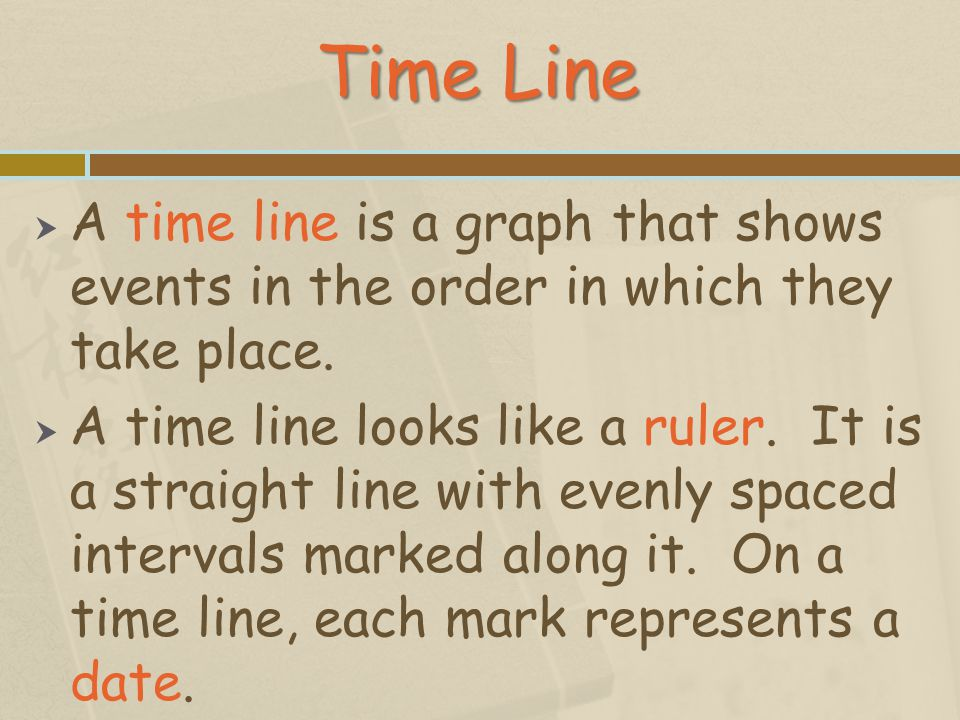 Time Line A time line is a graph that shows events in the order in which they take place.