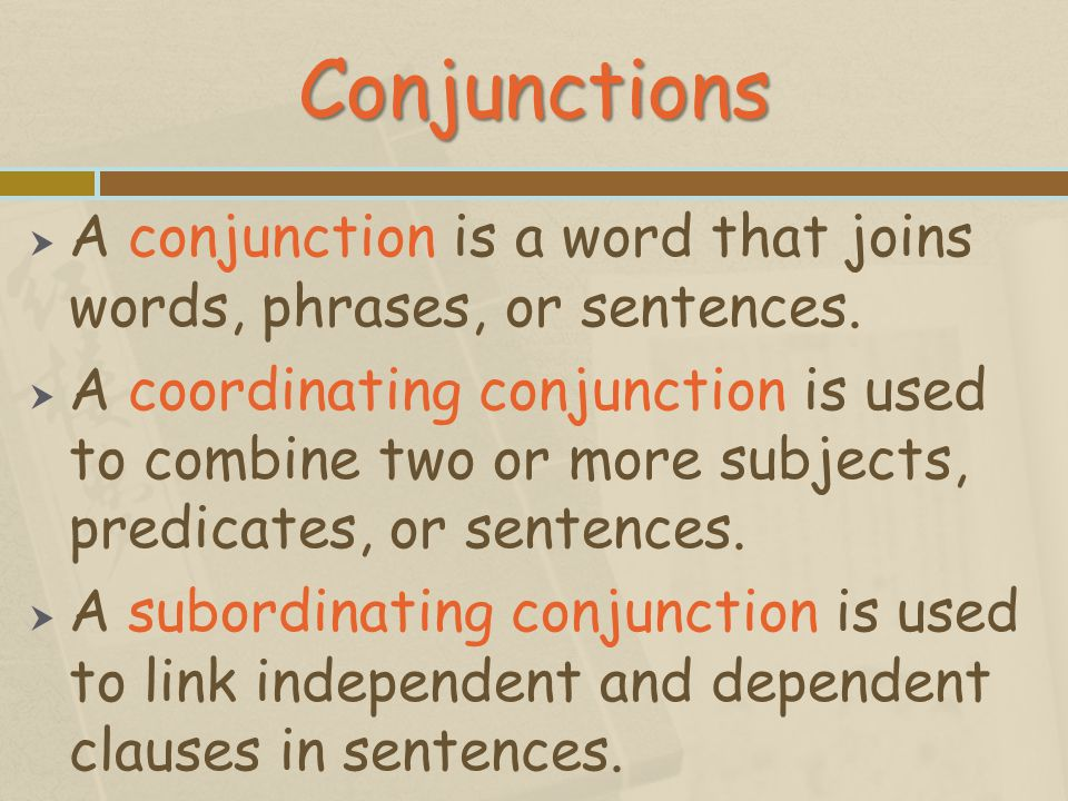 Conjunctions A conjunction is a word that joins words, phrases, or sentences.