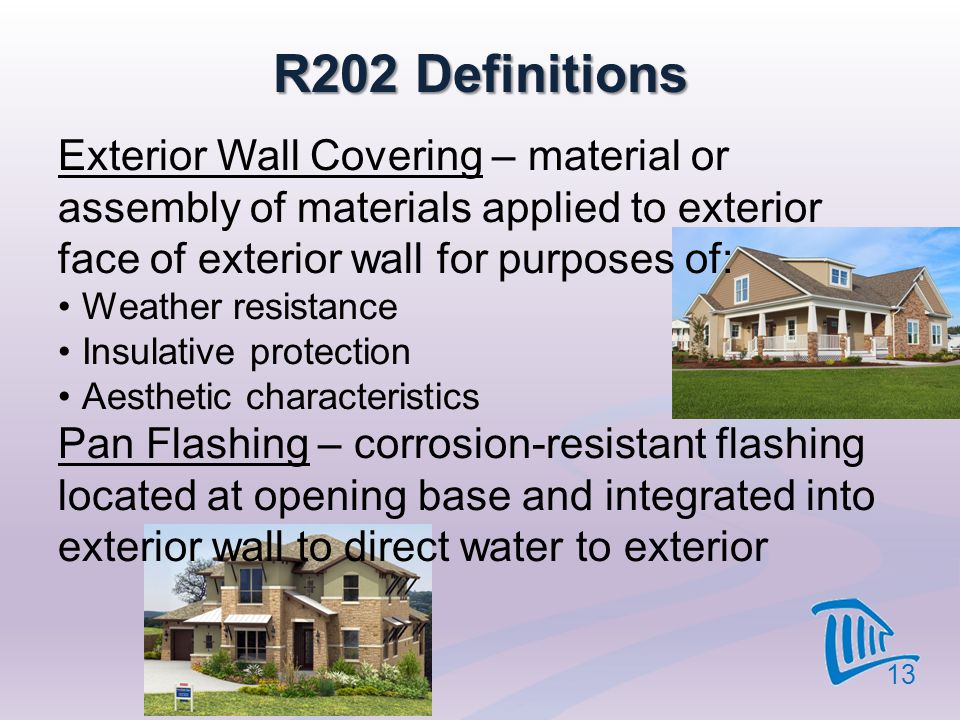 4/12/2017 R202 Definitions. Exterior Wall Covering – material or assembly of materials applied to exterior face of exterior wall for purposes of: