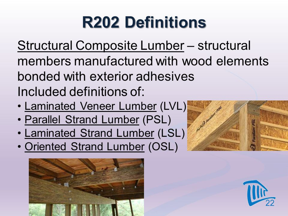 4/12/2017 R202 Definitions. Structural Composite Lumber – structural members manufactured with wood elements bonded with exterior adhesives.