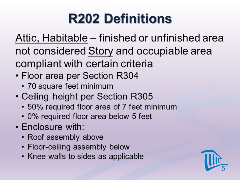 4/12/2017 R202 Definitions. Attic, Habitable – finished or unfinished area not considered Story and occupiable area compliant with certain criteria.