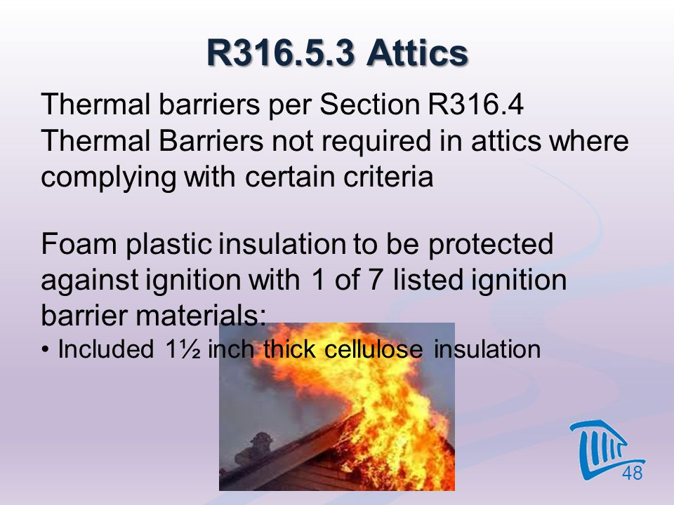 4/12/2017 R316.5.3 Attics. Thermal barriers per Section R316.4 Thermal Barriers not required in attics where complying with certain criteria.