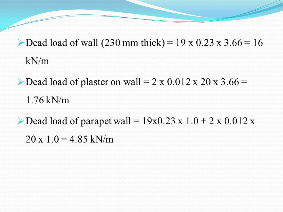 Dead load of wall (230 mm thick) = 19 x 0.23 x 3.66 = 16 kN/m