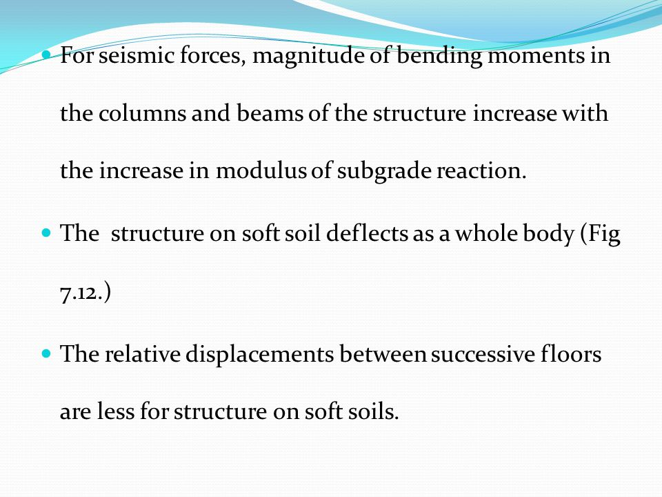 For seismic forces, magnitude of bending moments in the columns and beams of the structure increase with the increase in modulus of subgrade reaction.