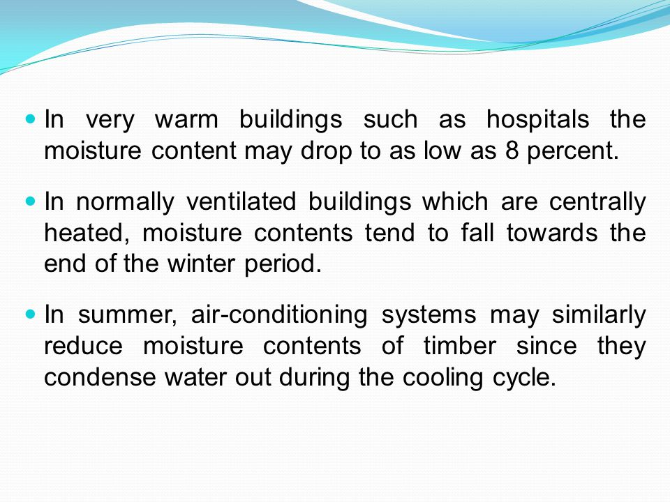 In very warm buildings such as hospitals the moisture content may drop to as low as 8 percent.