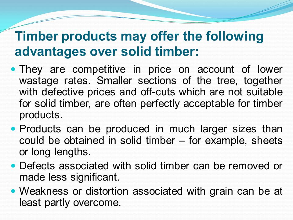 Timber products may offer the following advantages over solid timber: