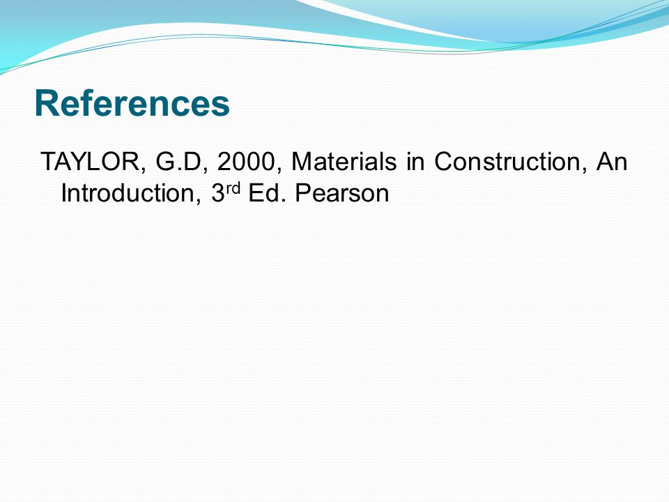 References TAYLOR, G.D, 2000, Materials in Construction, An Introduction, 3rd Ed. Pearson