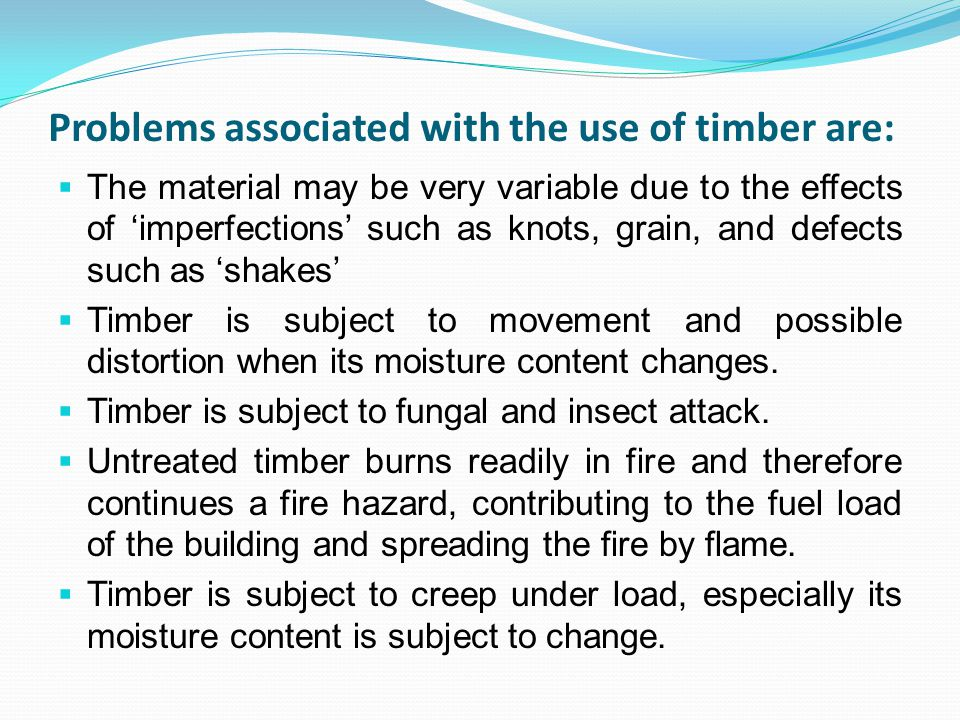 Problems associated with the use of timber are: