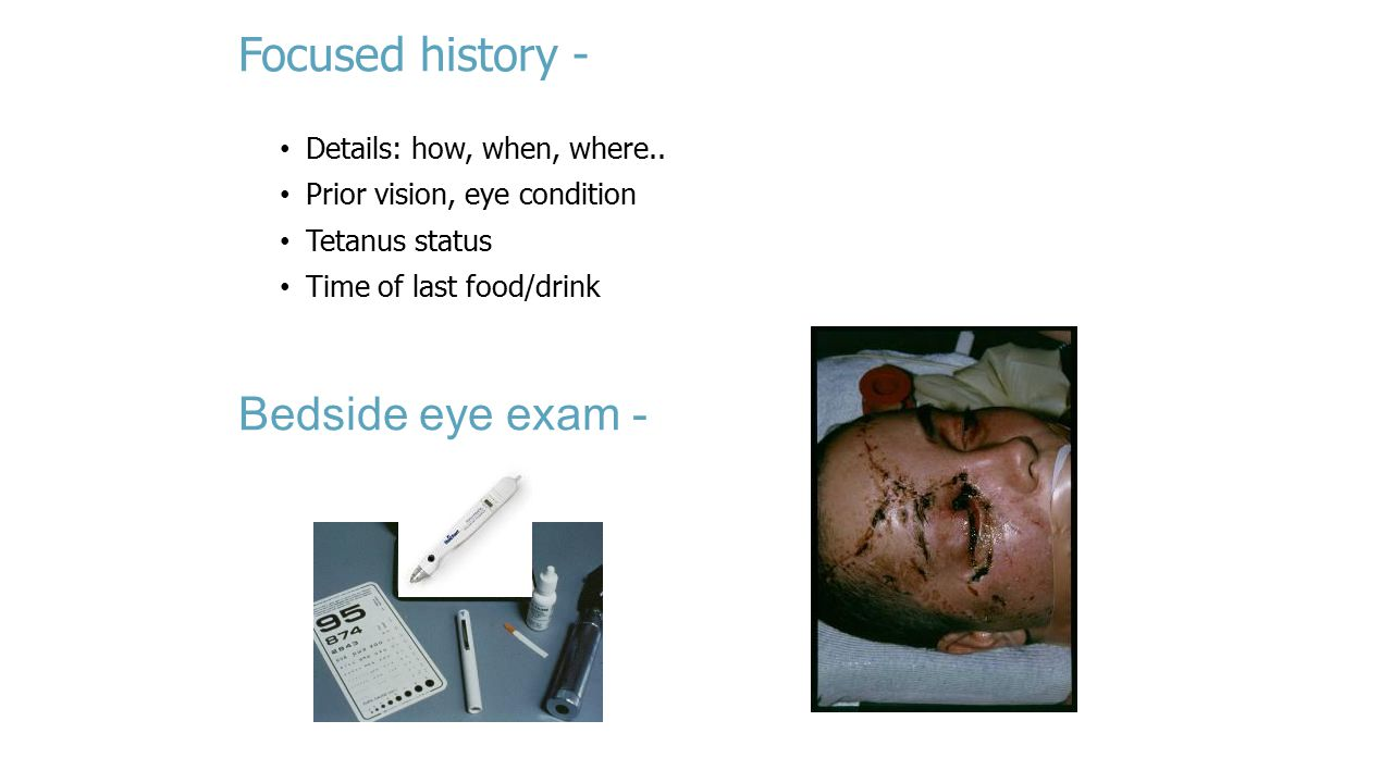 Focused history - Bedside eye exam - Details: how, when, where..