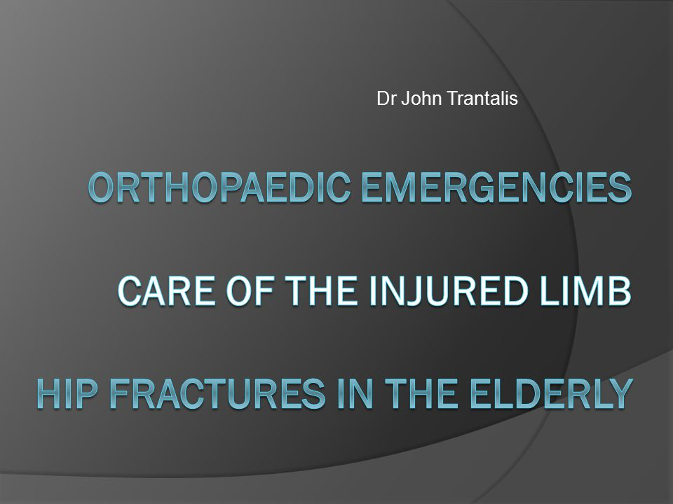 Dr John Trantalis Orthopaedic Emergencies Care of the Injured Limb Hip fractures in the elderly
