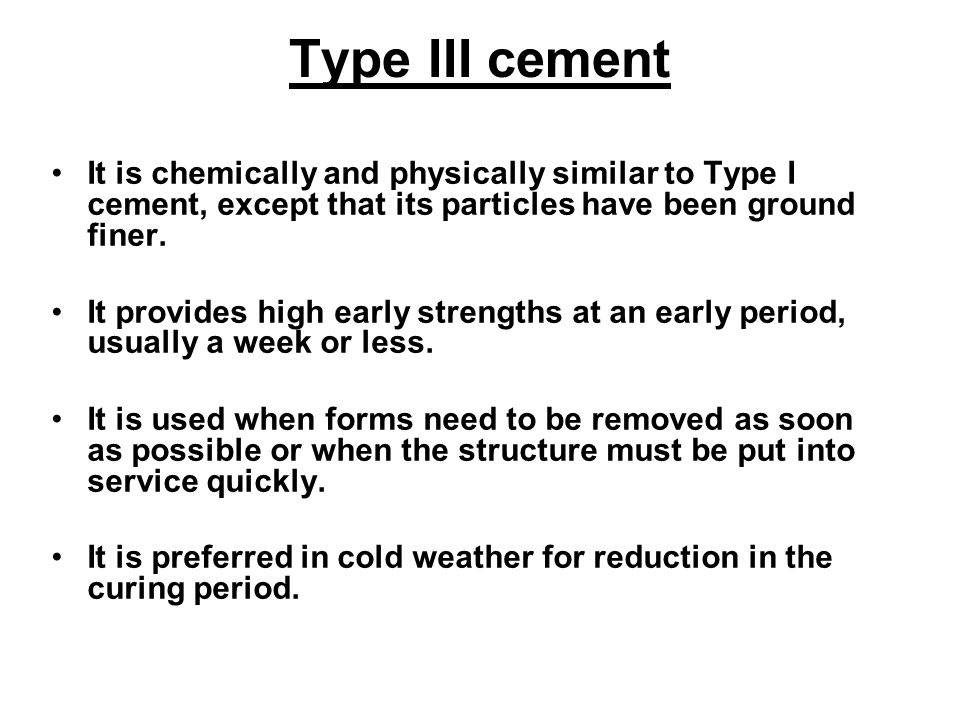 Type III cement It is chemically and physically similar to Type I cement, except that its particles have been ground finer.
