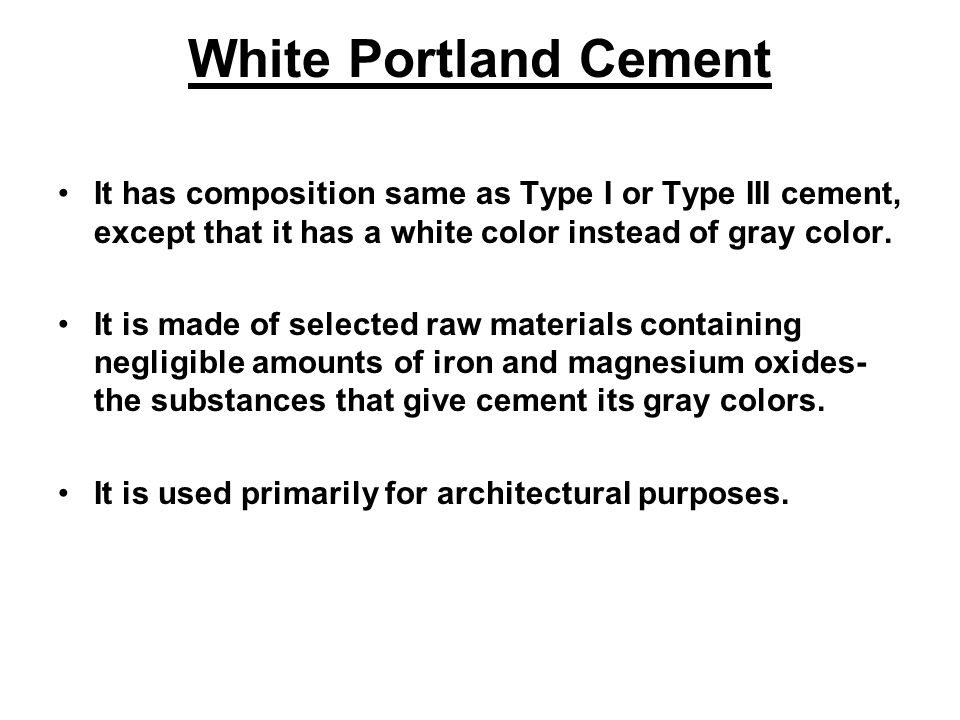 White Portland Cement It has composition same as Type I or Type III cement, except that it has a white color instead of gray color.