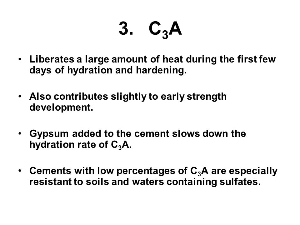 3. C3A Liberates a large amount of heat during the first few days of hydration and hardening.