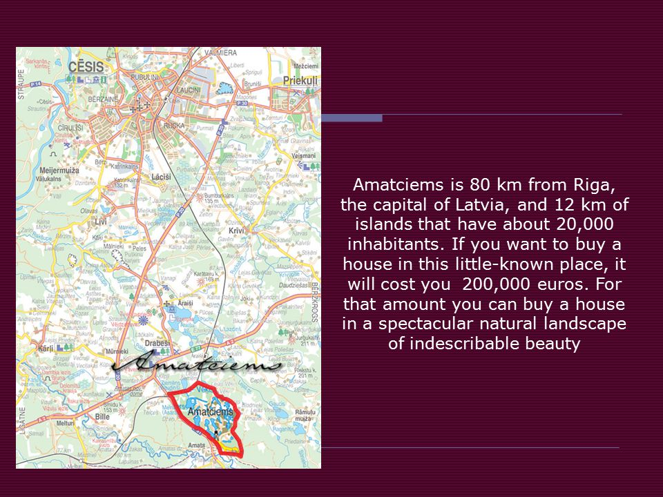 Amatciems is 80 km from Riga, the capital of Latvia, and 12 km of islands that have about 20,000 inhabitants.
