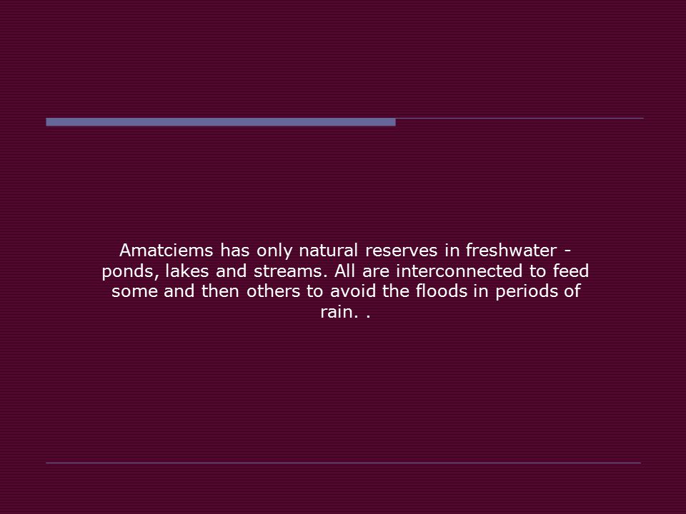 Amatciems has only natural reserves in freshwater - ponds, lakes and streams.