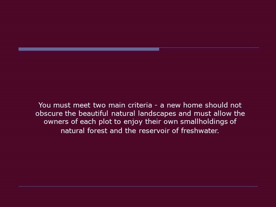 You must meet two main criteria - a new home should not obscure the beautiful natural landscapes and must allow the owners of each plot to enjoy their own smallholdings of natural forest and the reservoir of freshwater.