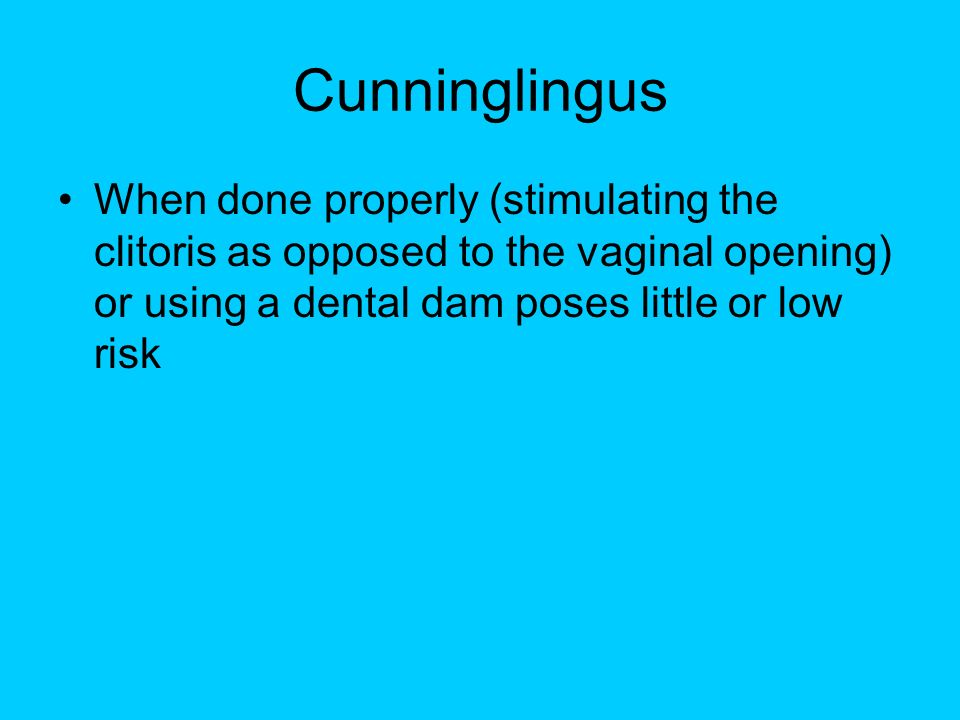 Cunninglingus When done properly (stimulating the clitoris as opposed to the vaginal opening) or using a dental dam poses little or low risk.